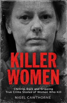 Killer Women: Chilling, Dark and Gripping True Crime Stories of Women Who Kill
