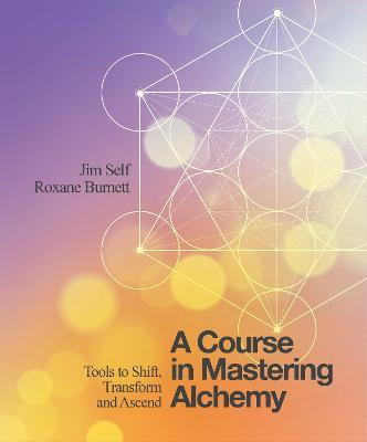 A Course in Mastering Alchemy: Tools to Shift, Transform and Ascend