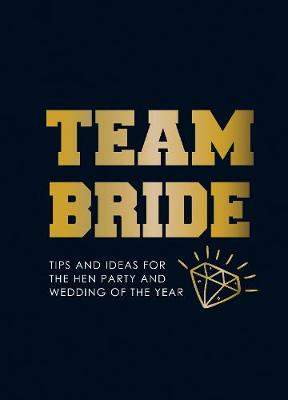 Team Bride: Tips and Ideas for the Hen Party and Wedding of the Year