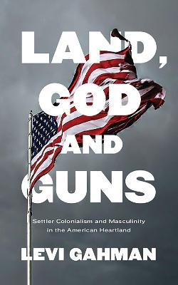 Land, God and Guns: Settler Colonialism and Masculinity  in the American Heartland