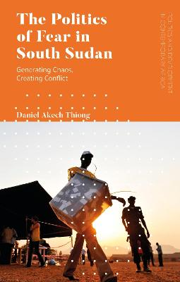 The Politics of Fear in South Sudan: Generating Chaos, Creating Conflict