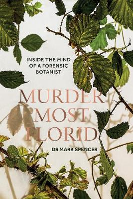 Murder Most Florid Inside The Mind Of A Forensic Botanist Mark A Spencer Foyles Bookstore