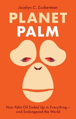 Planet Palm: How Palm Oil Ended Up in Everything-and Endangered the World