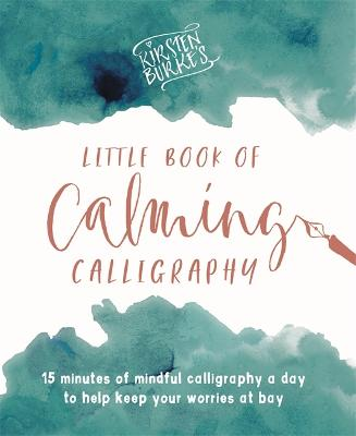 Kirsten Burke's Little Book of Calming Calligraphy: 15 minutes of mindfulness a day to help keep your worries at bay.