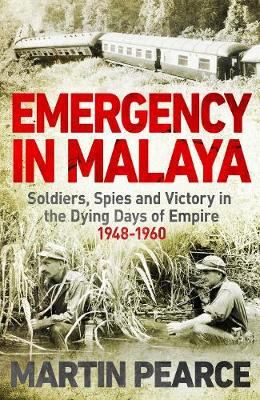 Emergency in Malaya: Soldiers, Spies and Victory in the Dying Days of Empire, 1948-1960