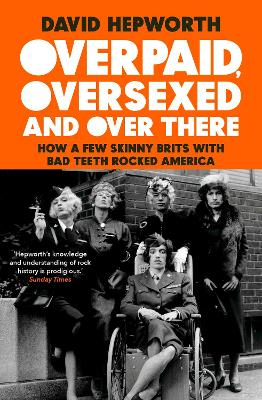 Overpaid, Oversexed and Over There: How a Few Skinny Brits with Bad Teeth Rocked America