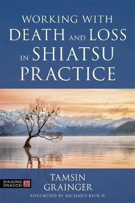 Working with Death and Loss in Shiatsu Practice: A Guide to Holistic Bodywork in Palliative Care
