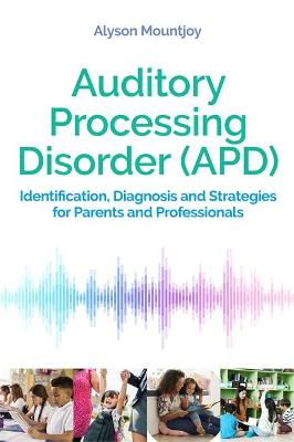 Auditory Processing Disorder (APD): Identification, Diagnosis and Strategies for Parents and Professionals