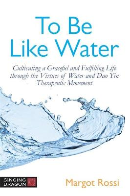 To Be Like Water: Cultivating a Graceful and Fulfilling Life Through the Virtues of Water and Dao Yin Therapeutic Movement