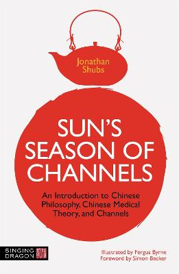 Sun's Season of Channels: An Introduction to Chinese Philosophy, Chinese Medical Theory and Channels