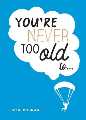 You're Never Too Old to...: Over 100 Ways to Stay Young at Heart