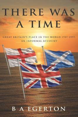 There Was a Time: Great Britain's Place in the World 1707-1997: An Informal Account