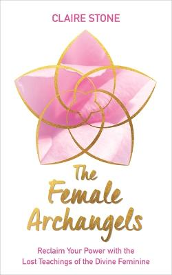 The Female Archangels: Reclaim Your Power with the Lost Teachings of the Divine Feminine