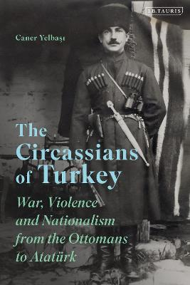 The Circassians of Turkey: War, Violence and Nationalism from the Ottomans to Ataturk
