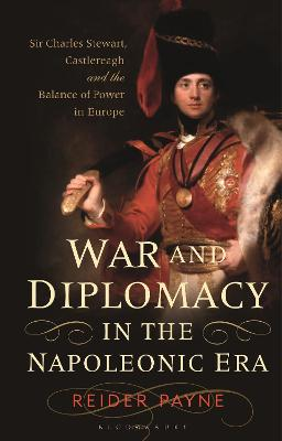 War and Diplomacy in the Napoleonic Era: Sir Charles Stewart, Castlereagh and the Balance of Power in Europe