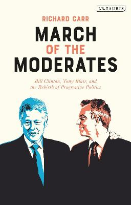 March of the Moderates: Bill Clinton, Tony Blair, and the Rebirth of Progressive Politics