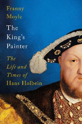 The King's Painter: The Life of Hans Holbein, a Genius at the Heart of the Tudor Court