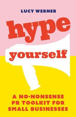 Hype Yourself: A no-nonsense PR toolkit for small businesses