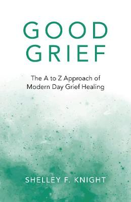 Good Grief: The A to Z Approach of Modern Day Grief Healing