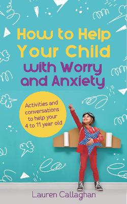 How to Help Your Child with Worry and Anxiety: Activities and conversations for parents to help their 4-11-year-old