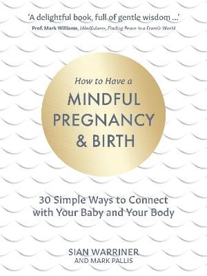 How to Have a Mindful Pregnancy and Birth: 30 Simple Ways to Connect with Your Baby and Your Body