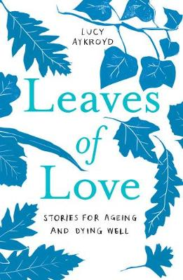 Leaves of Love: Stories for Ageing and Dying Well