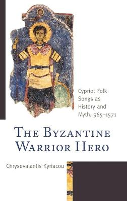 The Byzantine Warrior Hero: Cypriot Folk Songs as History and Myth, 965-1571