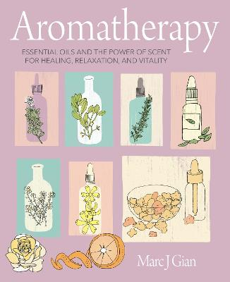 Aromatherapy: Essential Oils and the Power of Scent for Healing, Relaxation, and Vitality