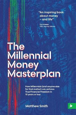 The Millennial Money Masterplan: How Millennials (and anyone else for that matter) can achieve True Financial Freedom in 10 years or less