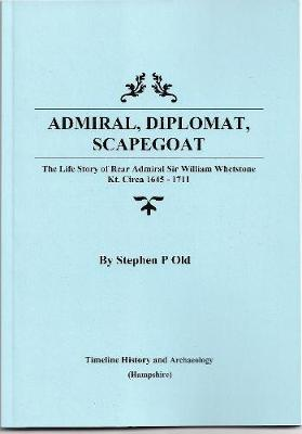 Admiral, Diplomat, Scapegoat: The Life Story of Rear Admiral Sir William Whetstone Kt. Circa 1645 - 1711