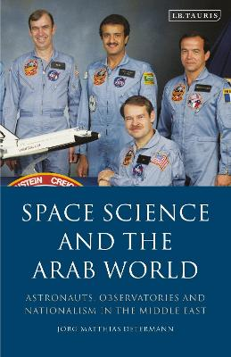 Space Science and the Arab World: Astronauts, Observatories and Nationalism in the Middle East