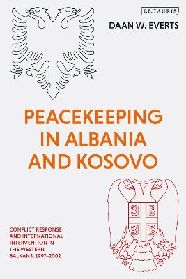 Peacekeeping in Albania and Kosovo: Crisis Response and International Interventions in the Western Balkans 1997-2001