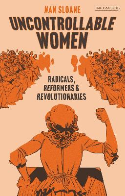 Uncontrollable Women: Radicals, Reformers and Revolutionaries