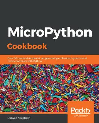 MicroPython Cookbook: Over 110 practical recipes for programming embedded systems and microcontrollers with Python