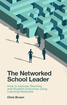 The Networked School Leader: How to Improve Teaching and Student Outcomes using Learning Networks