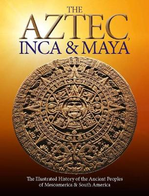 The Aztec, Inca and Maya: The Illustrated History of the Ancient Peoples of Mesoamerica & South America