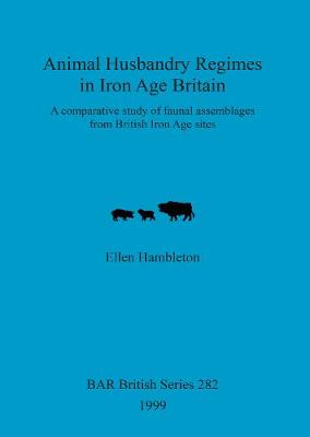 Animal Husbandry Regimes in Iron Age Britain: A comparative study of faunal assemblages from British Iron Age sites