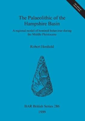The Palaeolithic of the Hampshire Basin: A regional model of hominid behaviour during the Middle Pleistocene