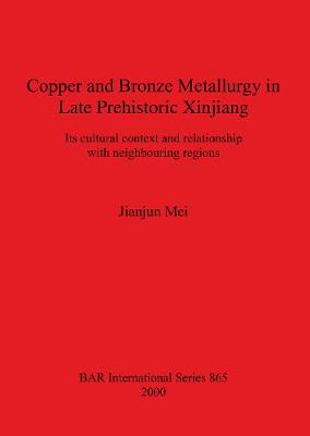 Copper and Bronze Metallurgy in Late Prehistoric Xinjiang: Its cultural context and relationship with neighbouring regions