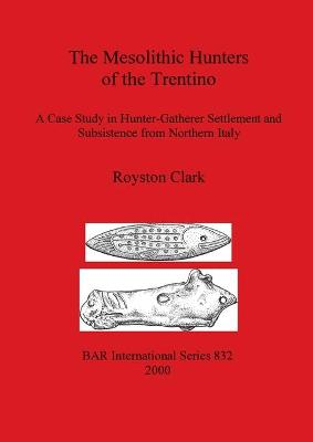 The Mesolithic Hunters of the Trentino: A Case Study in Hunter-Gatherer Settlement and Subsistence from Northern Italy