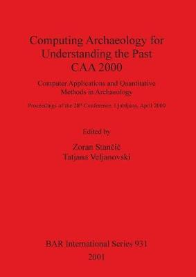 Computing Archaeology for Understanding the Past - CAA 2000: Computer Applications and Quantitative Methods in Archaeology: Proceedings of the 28th Conference, Ljubljana, April 2000