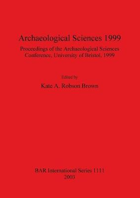 Archaeological Sciences 1999: Proceedings of the Archaeological Sciences Conference University of Bristol 1999