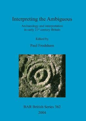 Interpreting the Ambiguous: Archaeology and interpretation in early 21st century Britain. Proceedings of a session from the 2001 Institute of Field Archaeologists annual conference, held at the University of Newcastle upon Tyne