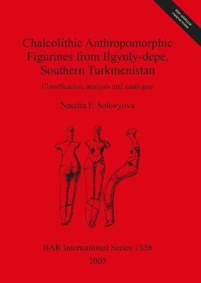 Chalcolithic Anthropomorphic Figurines from Ilgynly-depe, Southern Turkmenistan: Classification, analysis and catalogue