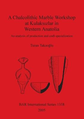 A Chalcolithic Marble Workshop at Kulaksizlar in Western Anatolia: An analysis of production and craft specialization