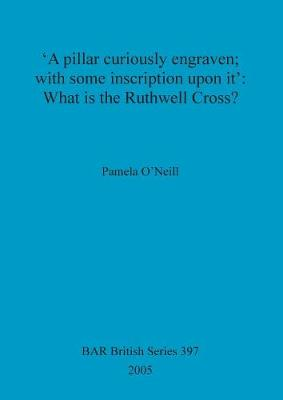 'A pillar curiously engraven; with some inscription upon it': What is the Ruthwell Cross