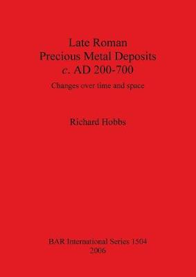 Late Roman Precious Metal Deposits c. AD200-700: Changes over time and space