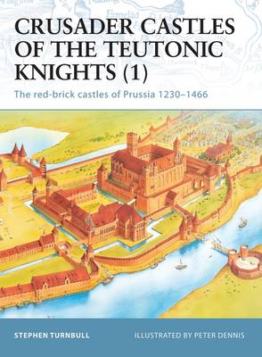 Crusader Castles of the Teutonic Knights (1) AD 1230-1466: The Red Brick Castles of Prussia 1230-1466
