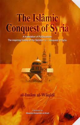 """The Islamic Conquest of Syria: """"Futuhusham"""" the Inspiring History of the Sahabah's Conquest of Syria"""