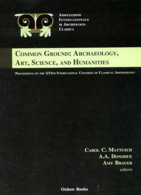 Common Ground: Archaeology, Art, Science and Humanities: The Proceedings of the 16th International Congress of Classical Archaeology